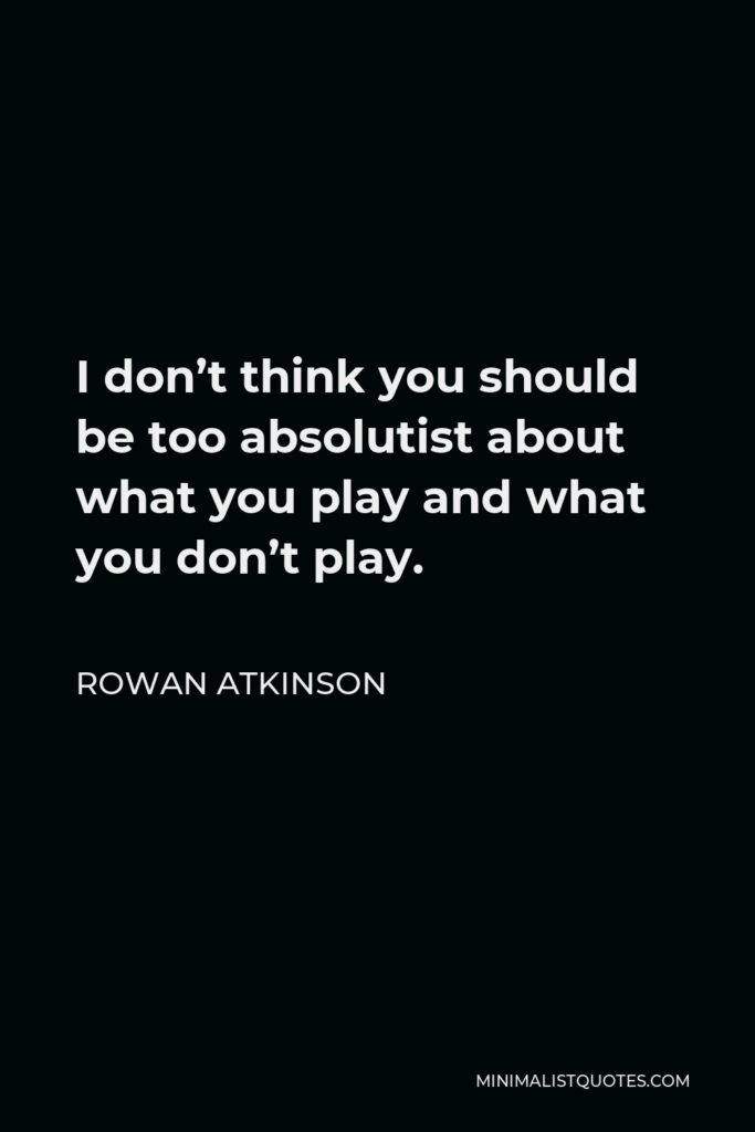 Rowan Atkinson Quote - I don't think you should be too absolutist about what you play and what you don't play.