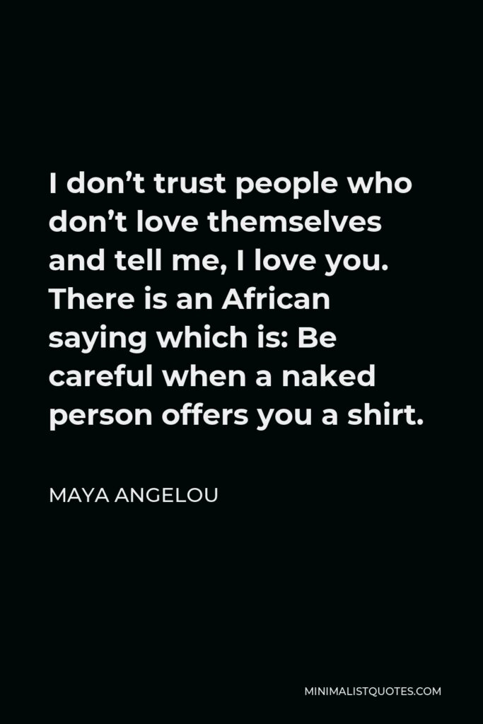 Maya Angelou Quote - I don't trust people who don't love themselves and tell me, I love you. There is an African saying which is: Be careful when a naked person offers you a shirt.