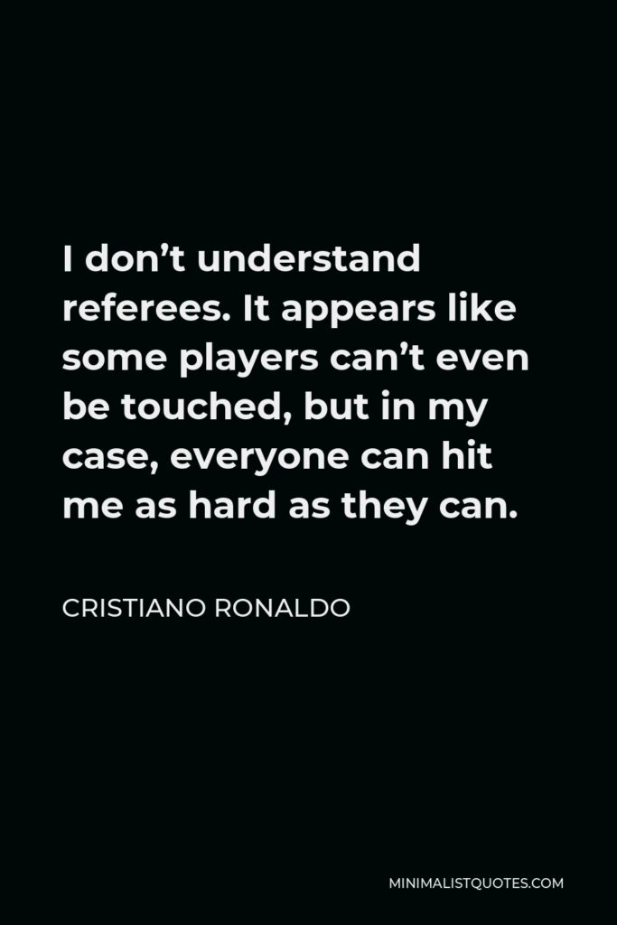 Cristiano Ronaldo Quote - I don't understand referees. It appears like some players can't even be touched, but in my case, everyone can hit me as hard as they can.