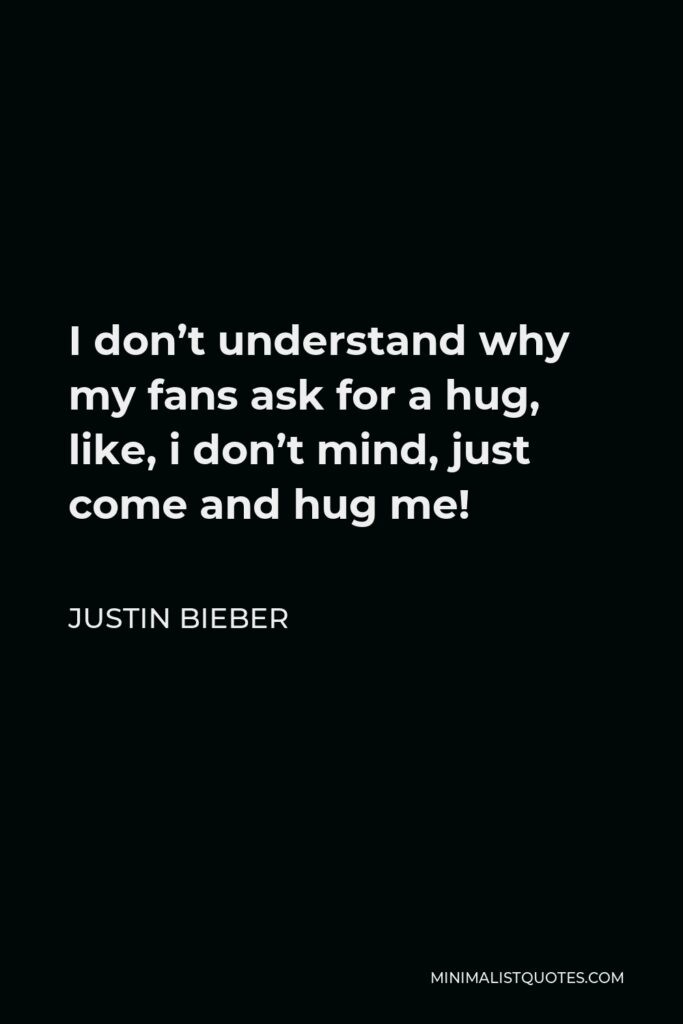 Justin Bieber Quote - I don't understand why my fans ask for a hug, like, i don't mind, just come and hug me!