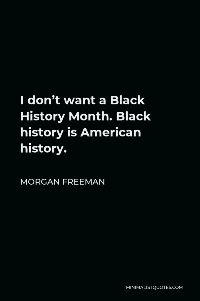 Morgan Freeman Quote - I don't want a Black History Month. Black history is American history.