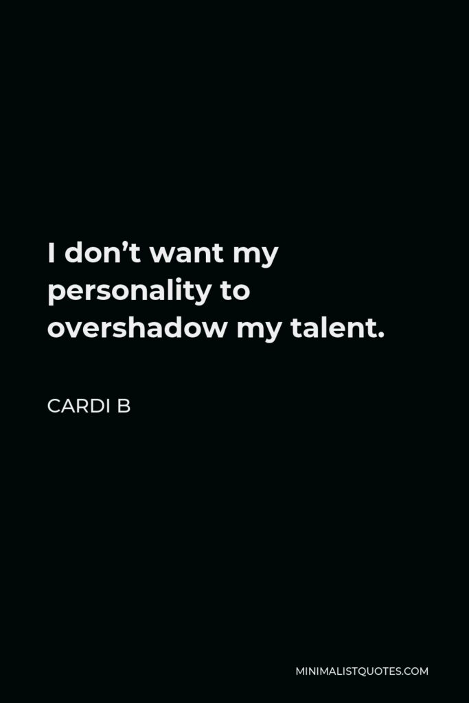 Cardi B Quote - I don't want my personality to overshadow my talent.