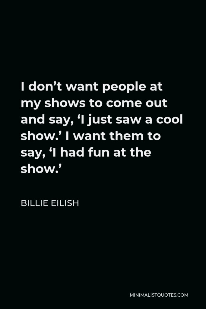 Billie Eilish Quote - I don't want people at my shows to come out and say, 'I just saw a cool show.' I want them to say, 'I had fun at the show.'