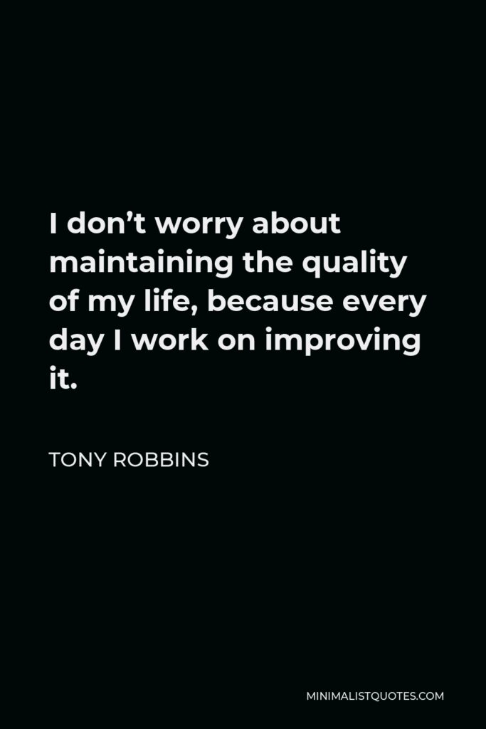 Tony Robbins Quote - I don't worry about maintaining the quality of my life, because every day I work on improving it.