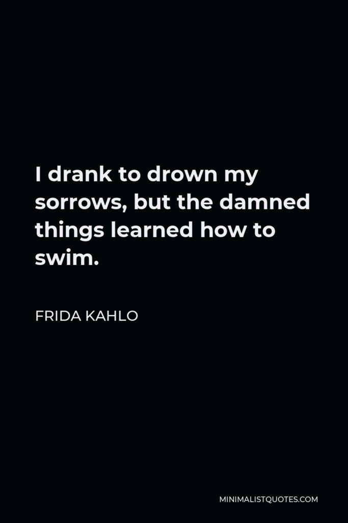 Frida Kahlo Quote - I drank to drown my sorrows, but the damned things learned how to swim.