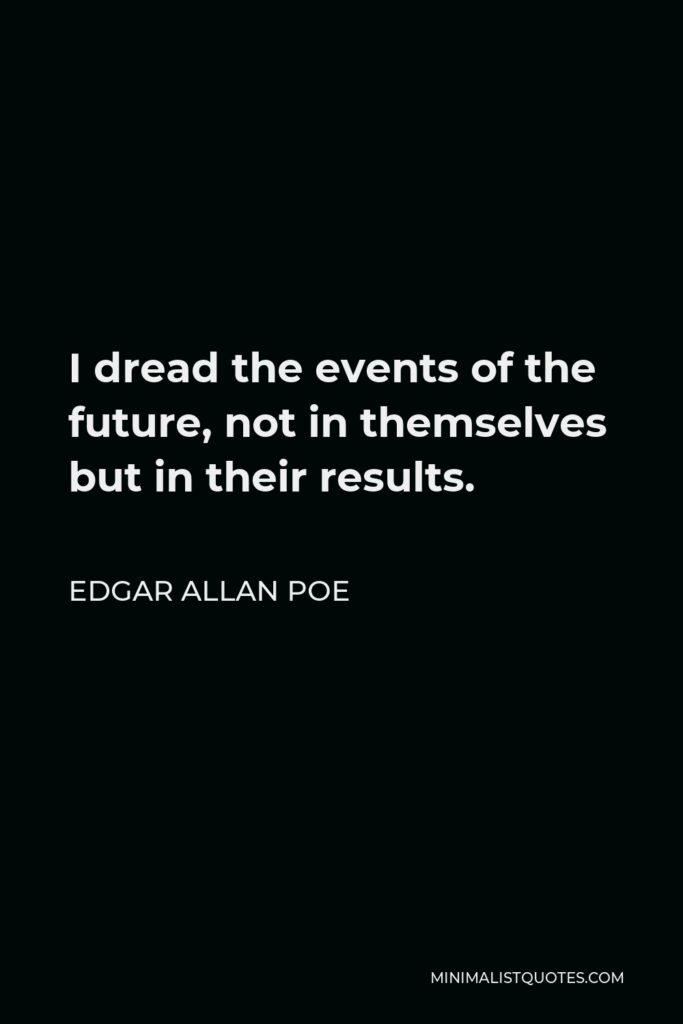 Edgar Allan Poe Quote - I dread the events of the future, not in themselves but in their results.
