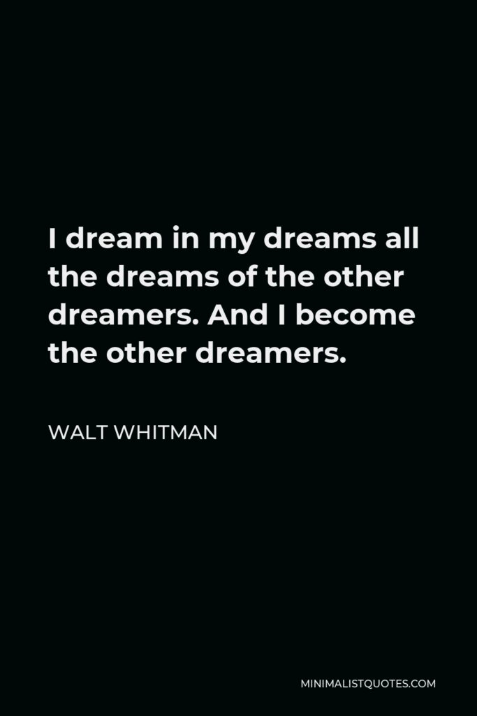 Walt Whitman Quote - I dream in my dreams all the dreams of the other dreamers. And I become the other dreamers.