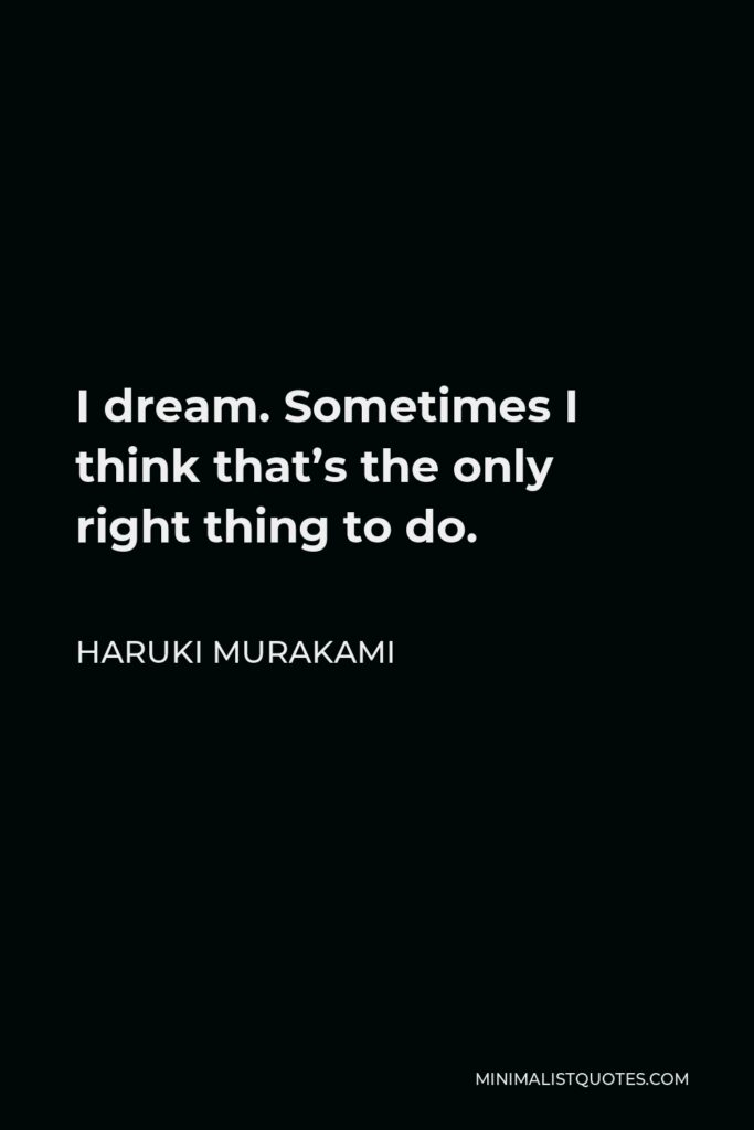 Haruki Murakami Quote - I dream. Sometimes I think that's the only right thing to do.