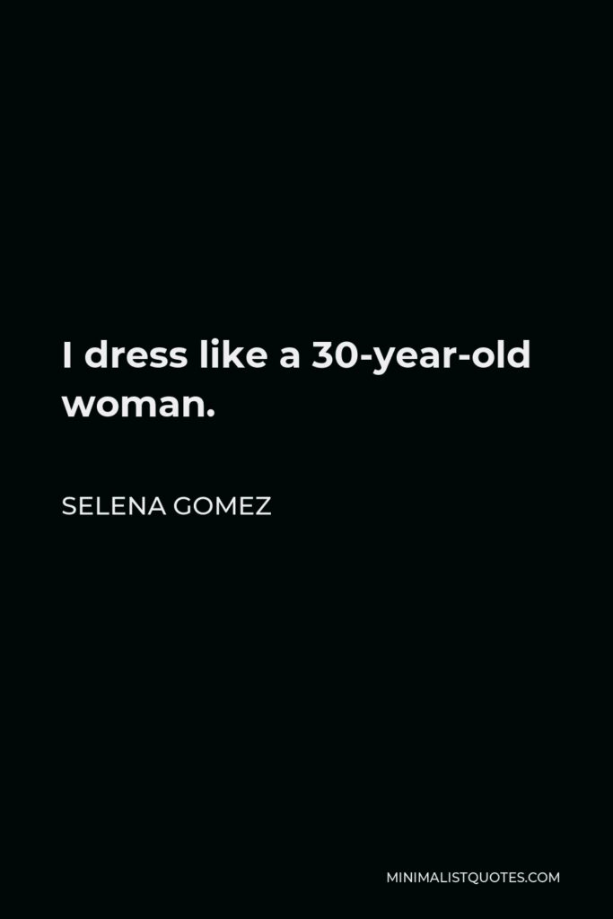 Selena Gomez Quote - I dress like a 30-year-old woman.