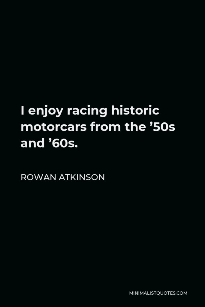 Rowan Atkinson Quote - I enjoy racing historic motorcars from the '50s and '60s.
