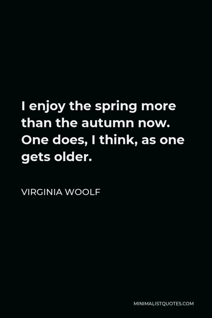Virginia Woolf Quote - I enjoy the spring more than the autumn now. One does, I think, as one gets older.