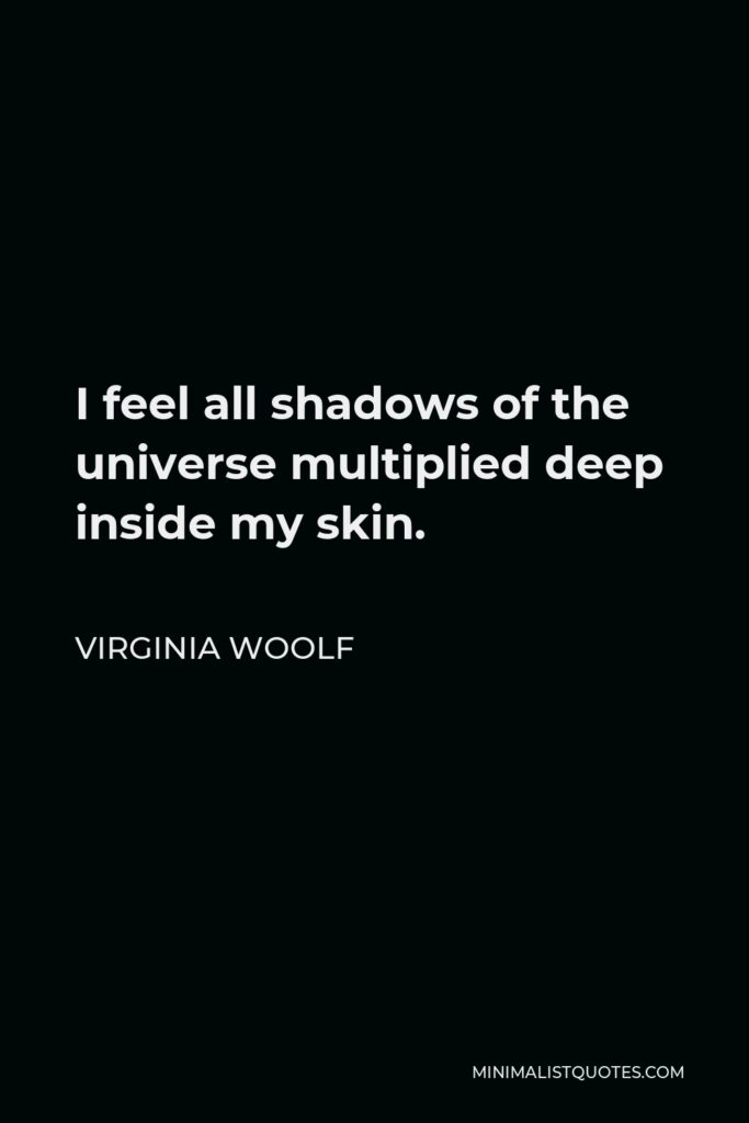 Virginia Woolf Quote - I feel all shadows of the universe multiplied deep inside my skin.