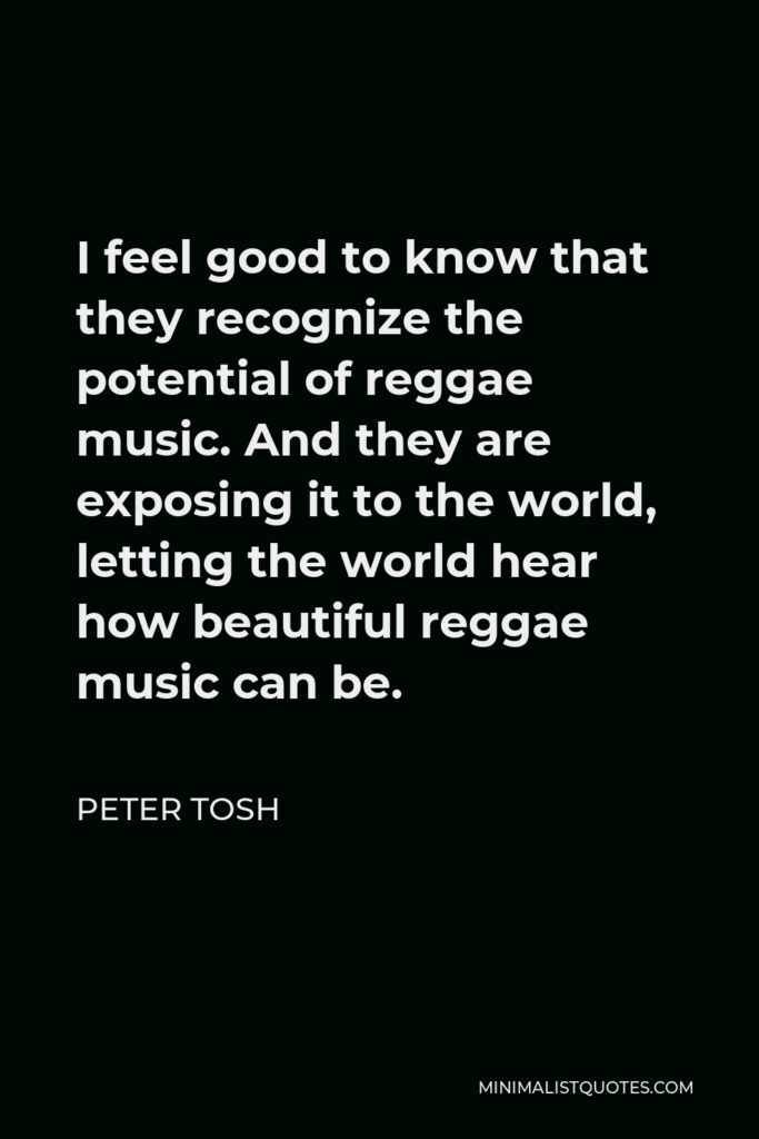 Peter Tosh Quote - I feel good to know that they recognize the potential of reggae music. And they are exposing it to the world, letting the world hear how beautiful reggae music can be.