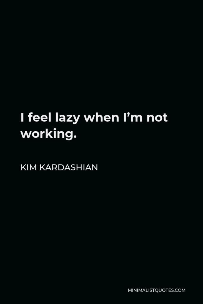 Kim Kardashian Quote - I feel lazy when I'm not working.