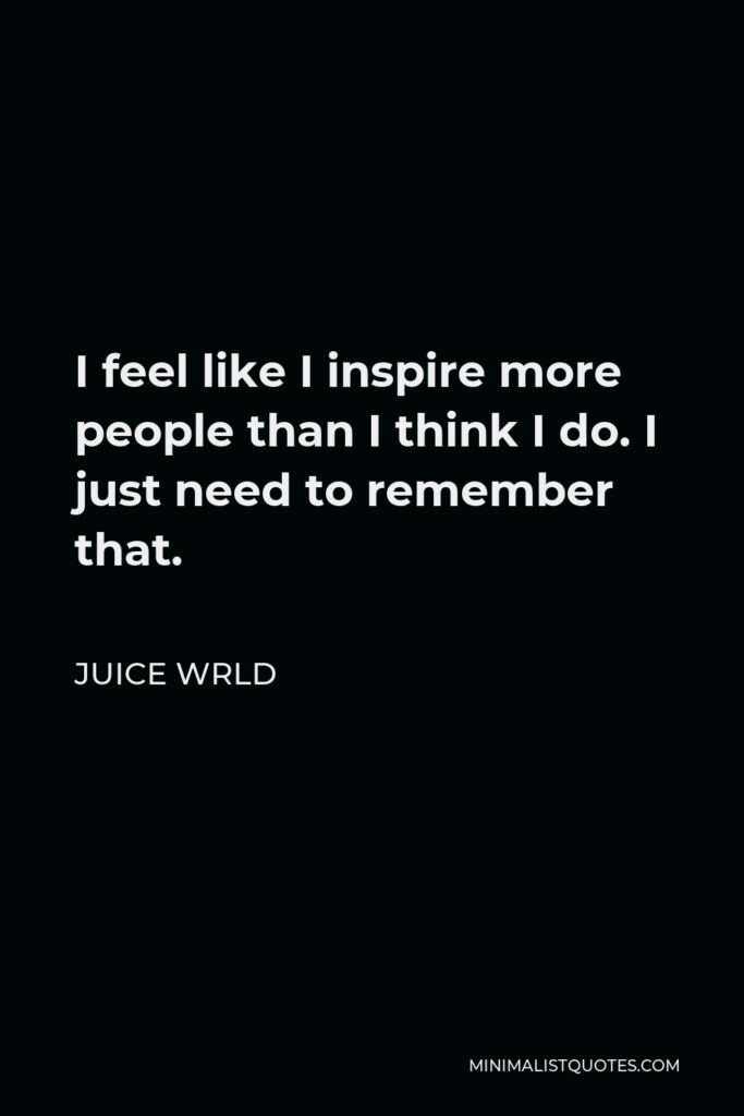 Juice Wrld Quote - I feel like I inspire more people than I think I do. I just need to remember that.