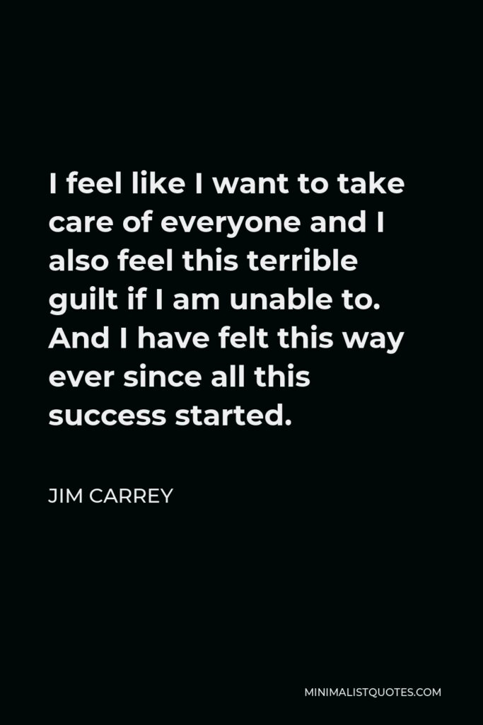 Jim Carrey Quote - I feel like I want to take care of everyone and I also feel this terrible guilt if I am unable to. And I have felt this way ever since all this success started.