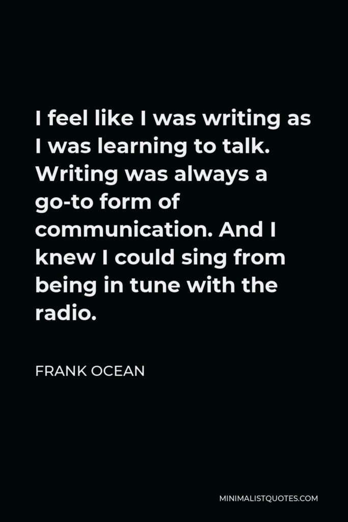 Frank Ocean Quote - I feel like I was writing as I was learning to talk. Writing was always a go-to form of communication. And I knew I could sing from being in tune with the radio.