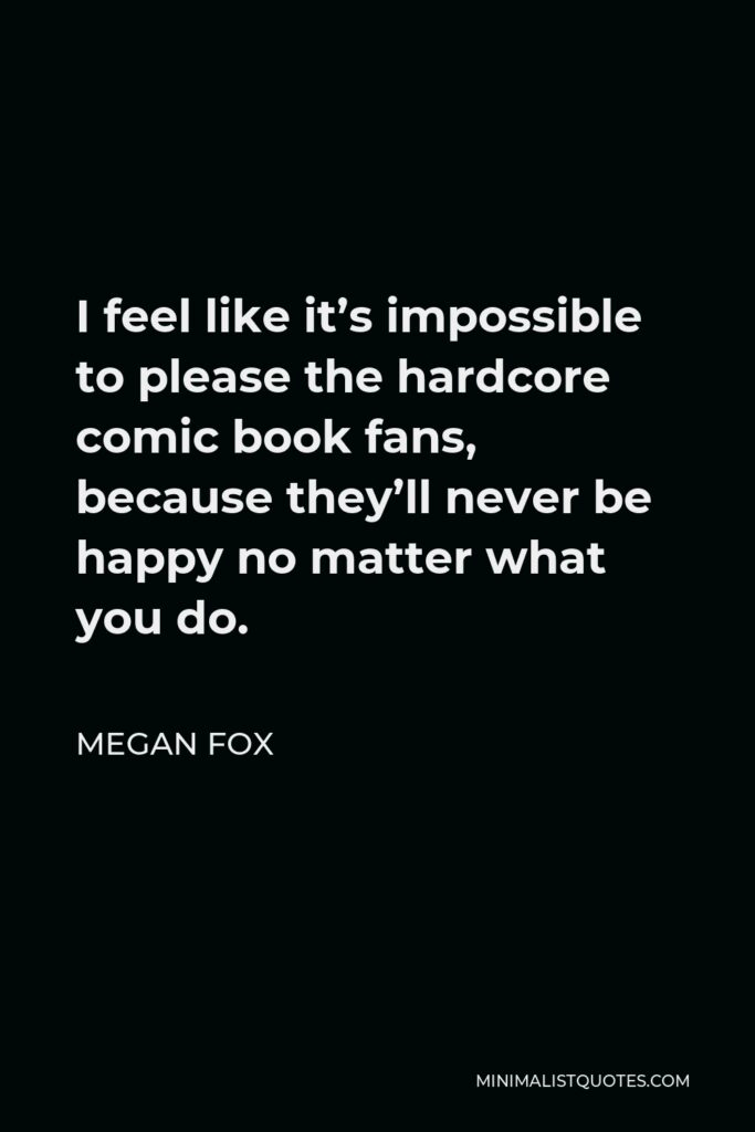 Megan Fox Quote - I feel like it's impossible to please the hardcore comic book fans, because they'll never be happy no matter what you do.