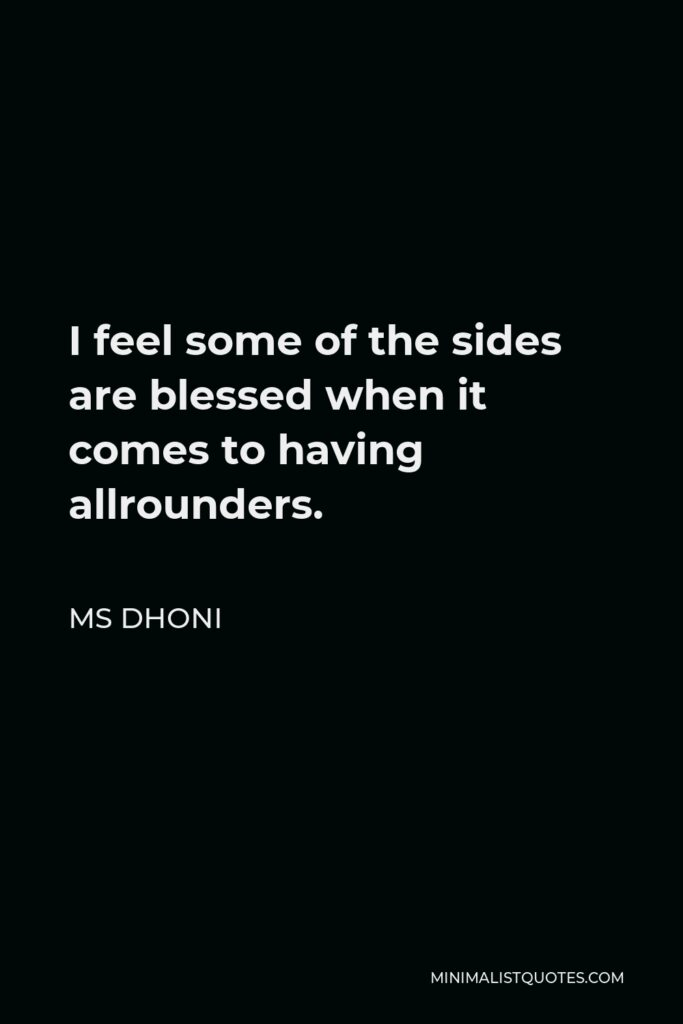 MS Dhoni Quote - I feel some of the sides are blessed when it comes to having allrounders.