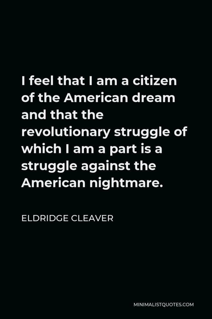 Eldridge Cleaver Quote - I feel that I am a citizen of the American dream and that the revolutionary struggle of which I am a part is a struggle against the American nightmare.