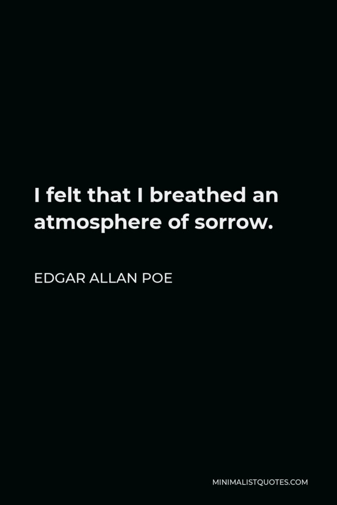 Edgar Allan Poe Quote - I felt that I breathed an atmosphere of sorrow.