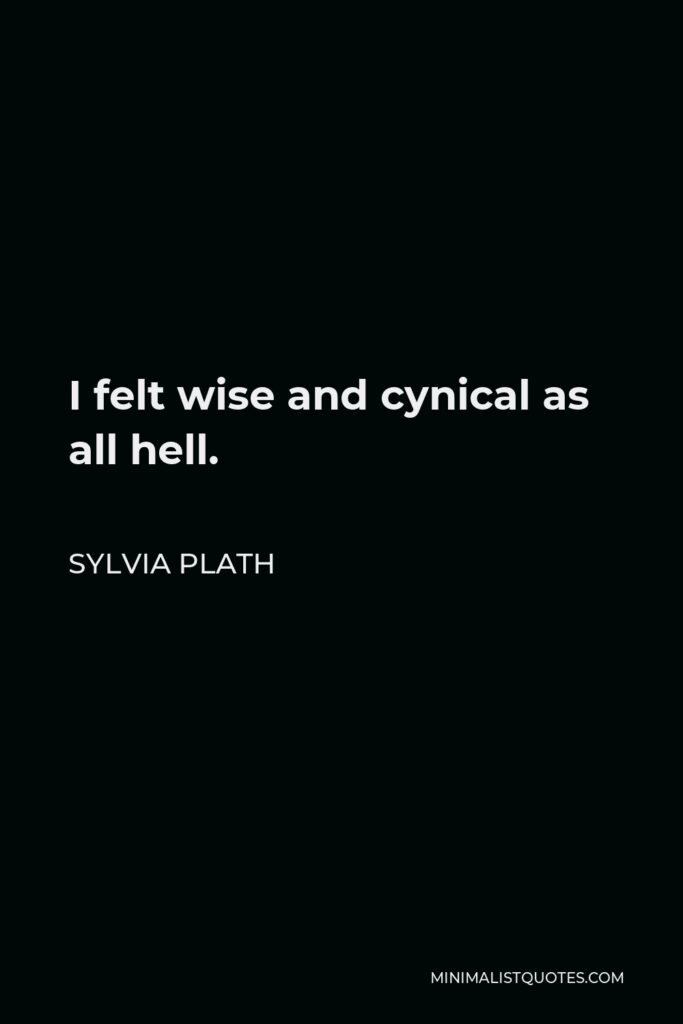 Sylvia Plath Quote - I felt wise and cynical as all hell.