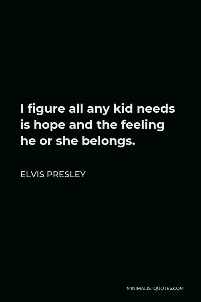 Elvis Presley Quote - I figure all any kid needs is hope and the feeling he or she belongs.