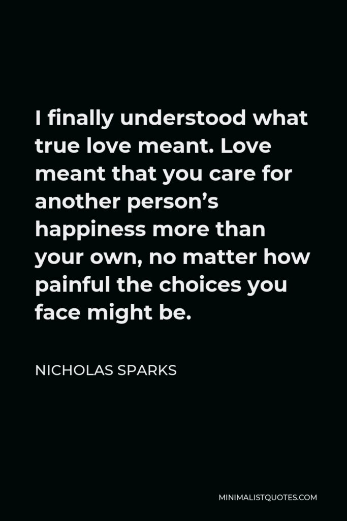 Nicholas Sparks Quote - I finally understood what true love meant. Love meant that you care for another person's happiness more than your own, no matter how painful the choices you face might be.