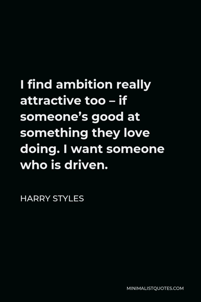 Harry Styles Quote - I find ambition really attractive too – if someone's good at something they love doing. I want someone who is driven.
