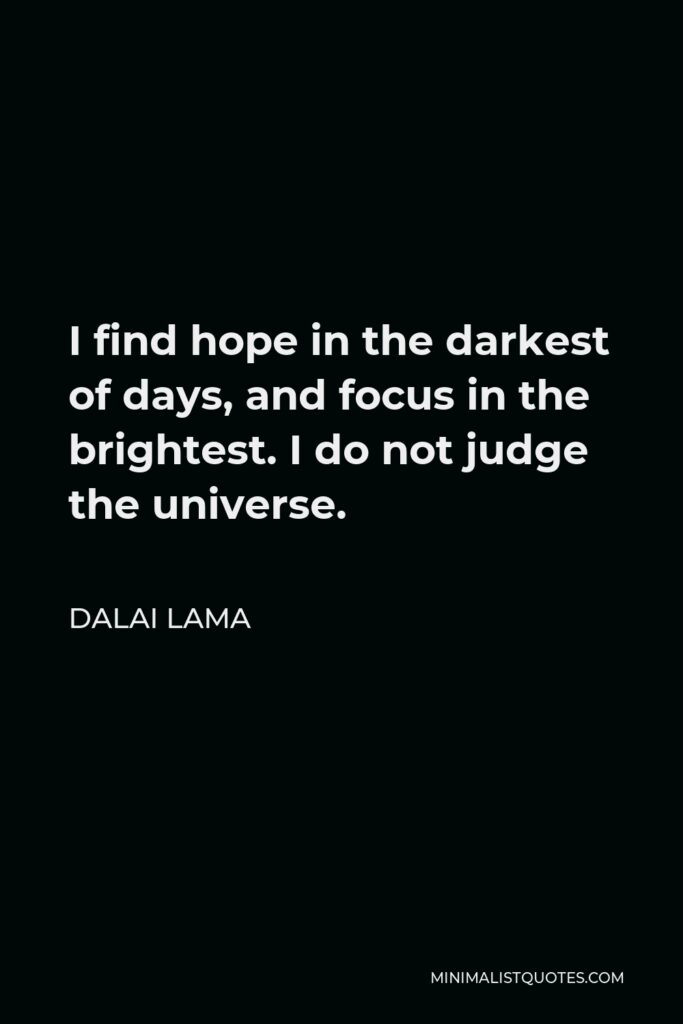 Dalai Lama Quote - I find hope in the darkest of days, and focus in the brightest. I do not judge the universe.