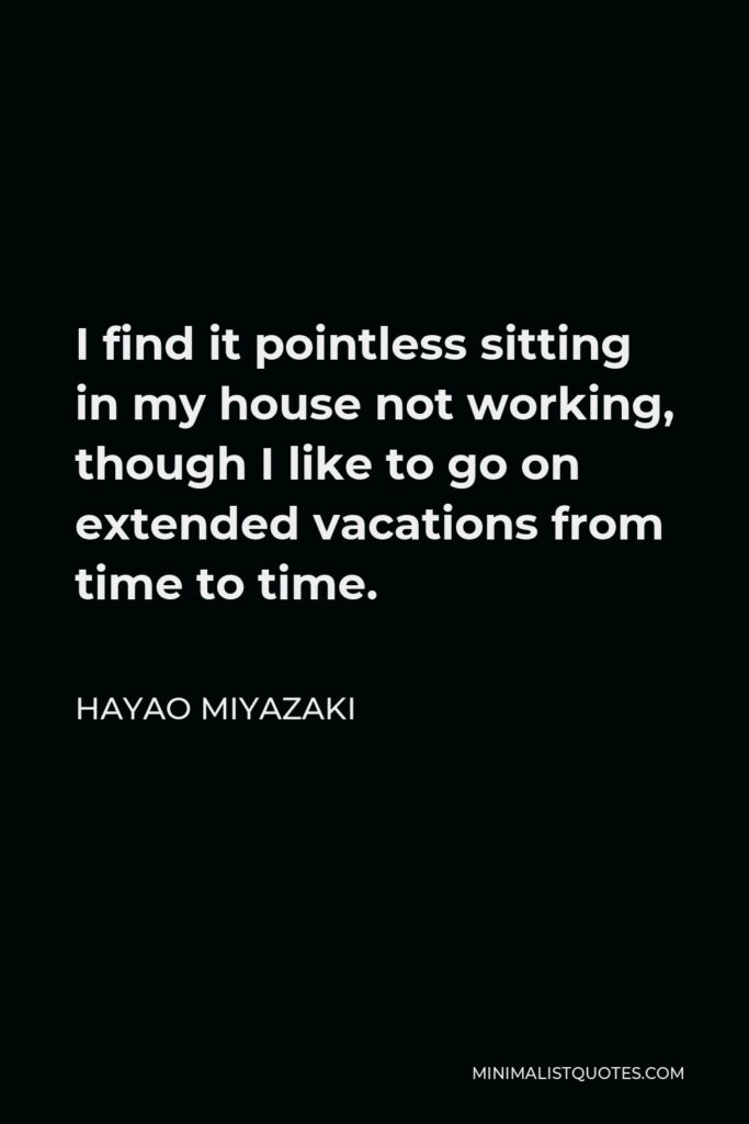 Hayao Miyazaki Quote - I find it pointless sitting in my house not working, though I like to go on extended vacations from time to time.