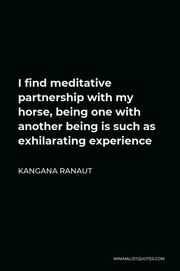 Kangana Ranaut Quote - I find meditative partnership with my horse, being one with another being is such as exhilarating experience