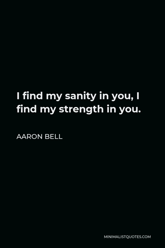 Aaron Bell Quote - I find my sanity in you, I find my strength in you.