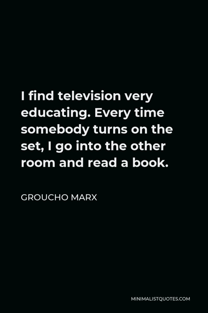 Groucho Marx Quote - I find television very educating. Every time somebody turns on the set, I go into the other room and read a book.