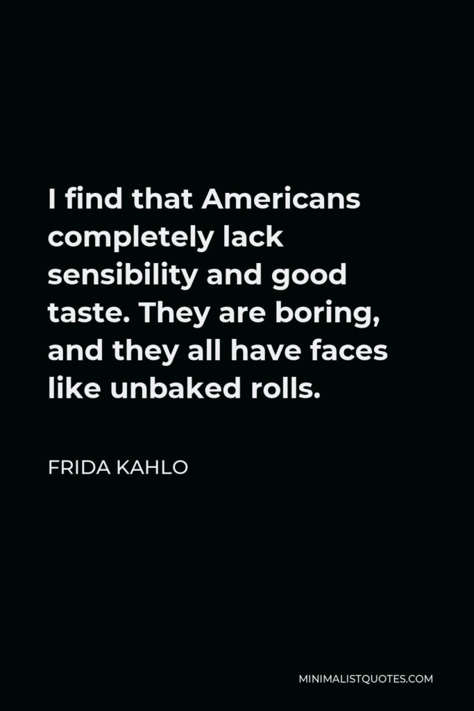 Frida Kahlo Quote - I find that Americans completely lack sensibility and good taste. They are boring, and they all have faces like unbaked rolls.