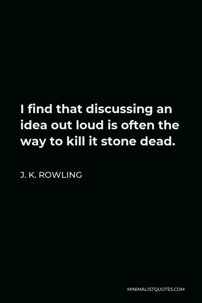J. K. Rowling Quote - I find that discussing an idea out loud is often the way to kill it stone dead.