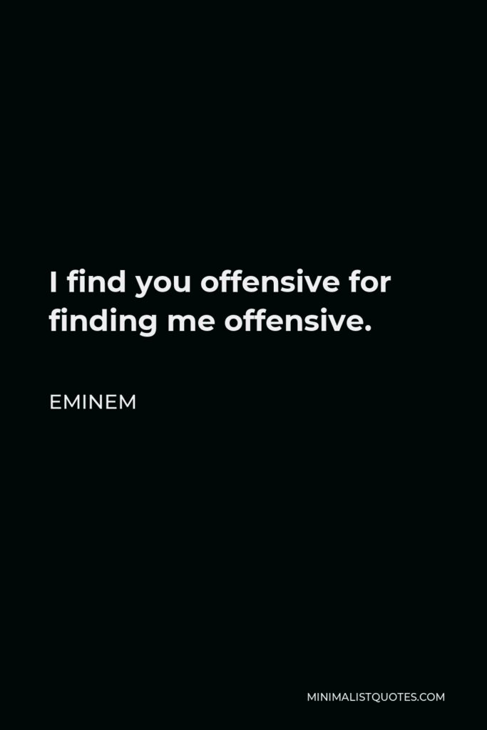 Eminem Quote - I find you offensive for finding me offensive.
