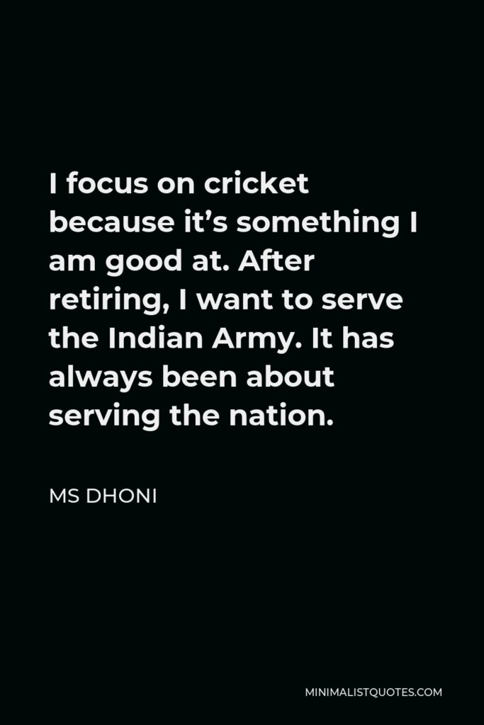MS Dhoni Quote - I focus on cricket because it's something I am good at. After retiring, I want to serve the Indian Army. It has always been about serving the nation.