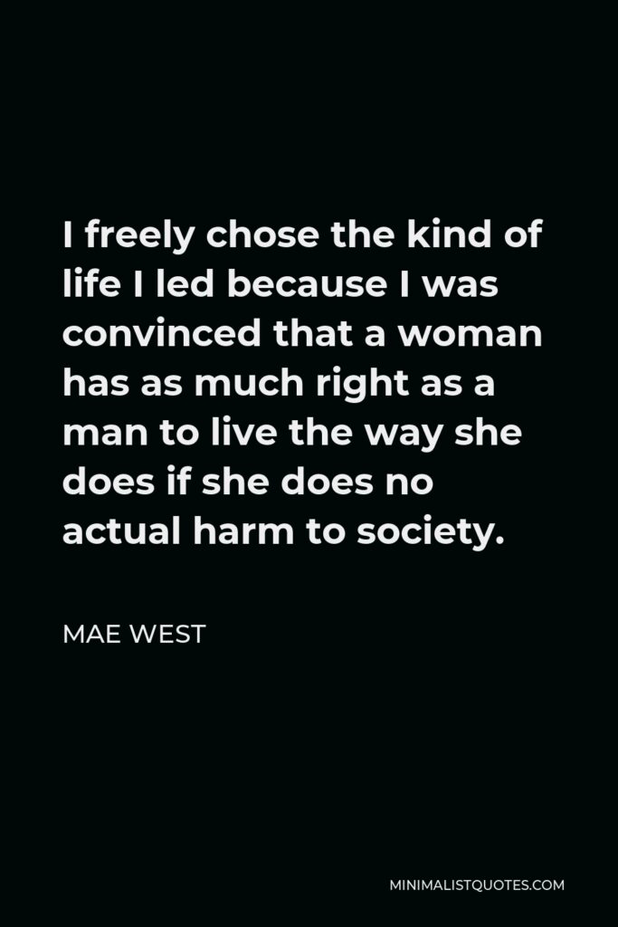 Mae West Quote - I freely chose the kind of life I led because I was convinced that a woman has as much right as a man to live the way she does if she does no actual harm to society.