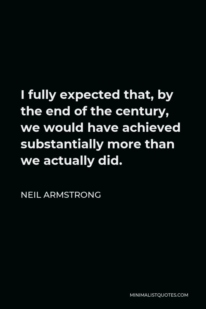 Neil Armstrong Quote - I fully expected that, by the end of the century, we would have achieved substantially more than we actually did.
