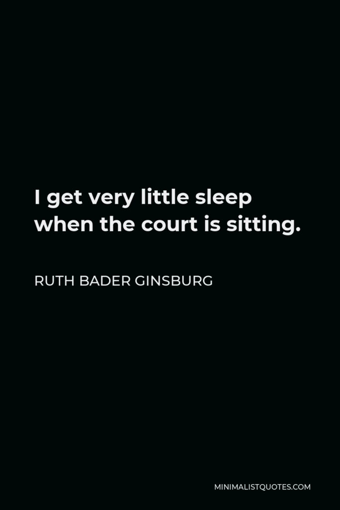 Ruth Bader Ginsburg Quote - I get very little sleep when the court is sitting.