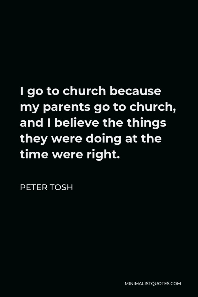 Peter Tosh Quote - I go to church because my parents go to church, and I believe the things they were doing at the time were right.