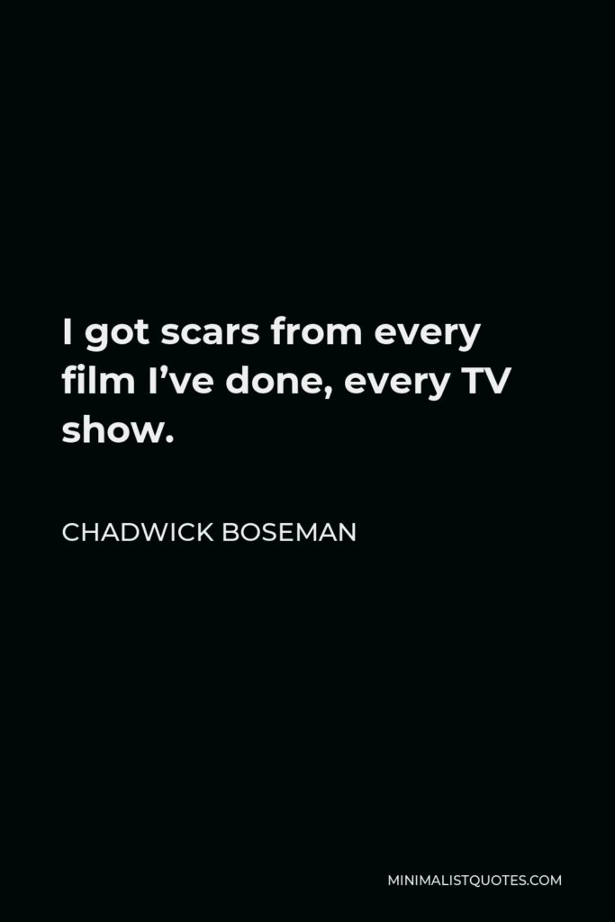 Chadwick Boseman Quote - I got scars from every film I've done, every TV show.