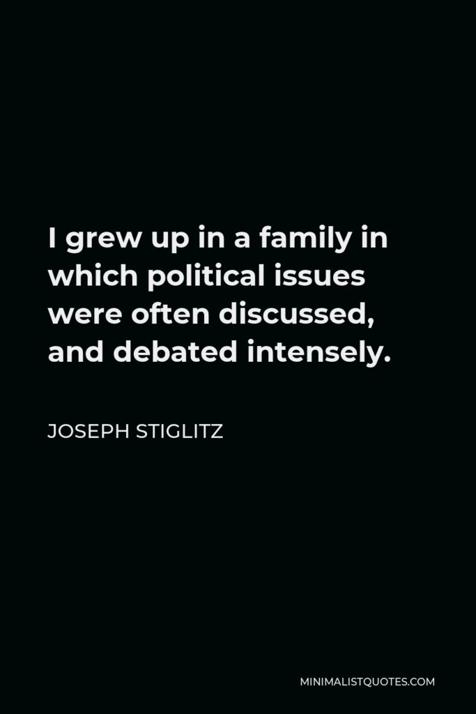 Joseph Stiglitz Quote - I grew up in a family in which political issues were often discussed, and debated intensely.
