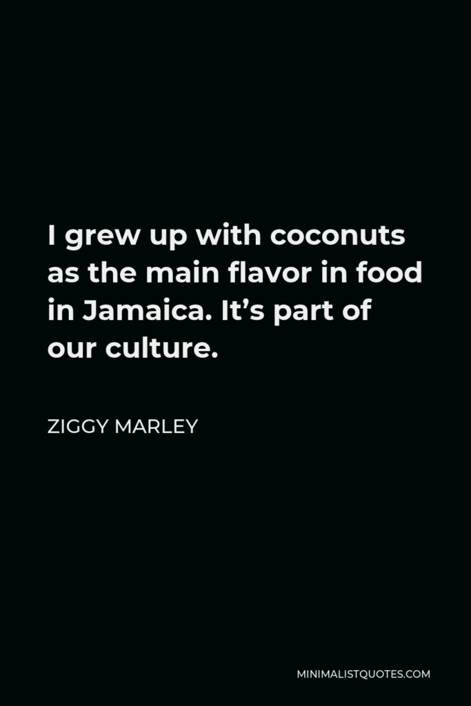 Ziggy Marley Quote - I grew up with coconuts as the main flavor in food in Jamaica. It's part of our culture.