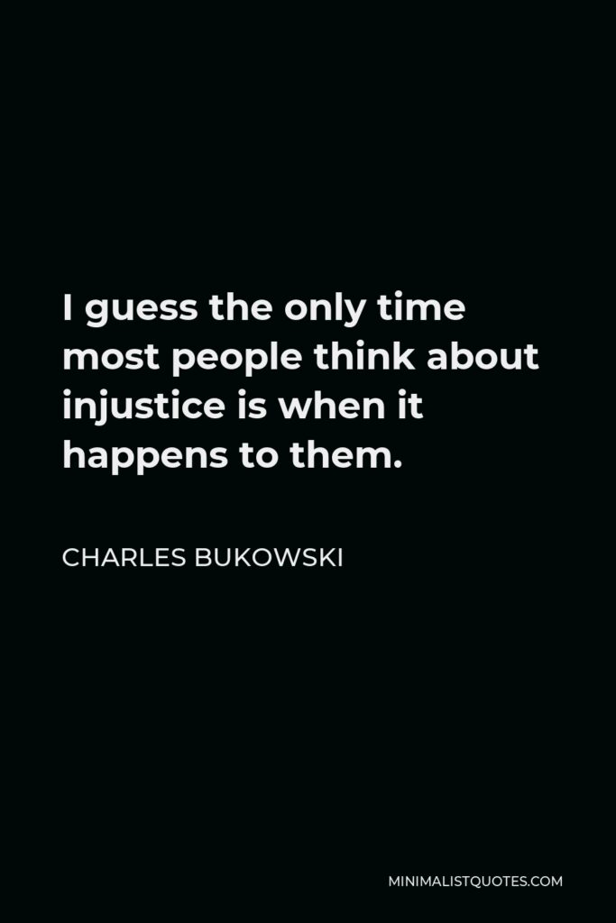 Charles Bukowski Quote - I guess the only time most people think about injustice is when it happens to them.