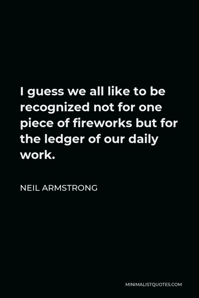 Neil Armstrong Quote - I guess we all like to be recognized not for one piece of fireworks but for the ledger of our daily work.