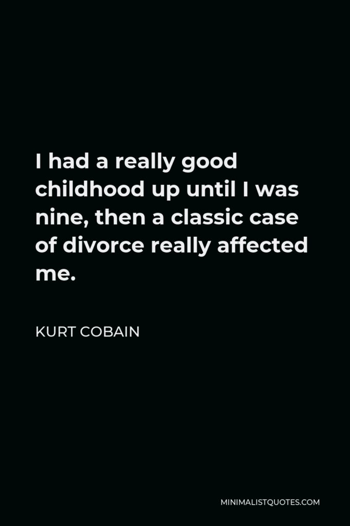 Kurt Cobain Quote - I had a really good childhood up until I was nine, then a classic case of divorce really affected me.