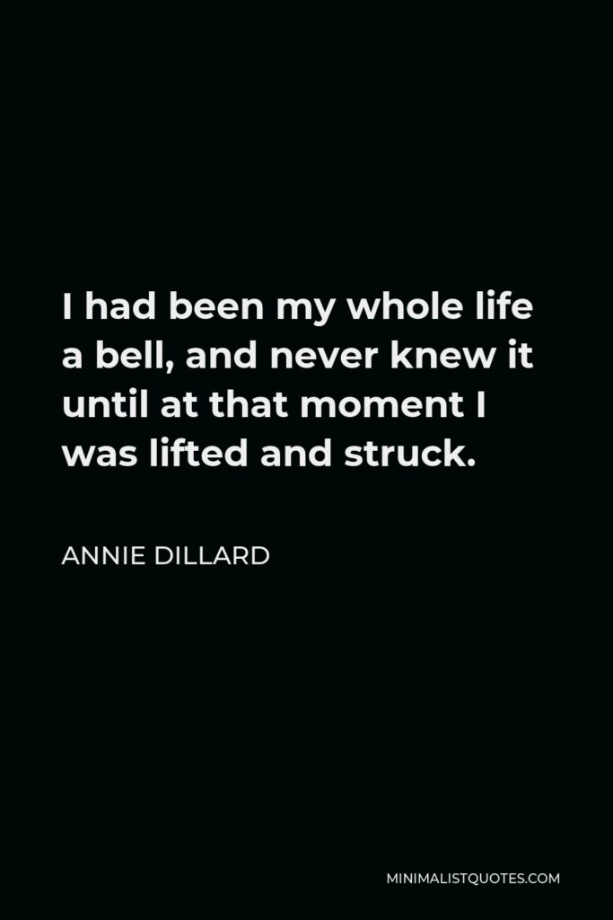 Annie Dillard Quote - I had been my whole life a bell, and never knew it until at that moment I was lifted and struck.