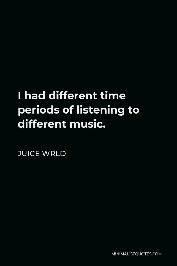 Juice Wrld Quote - I had different time periods of listening to different music.